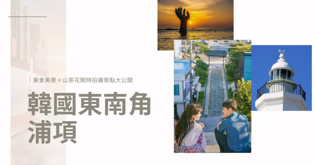 韓國東南角——浦項|美食美景與《山茶花開時》拍攝景點大公開
