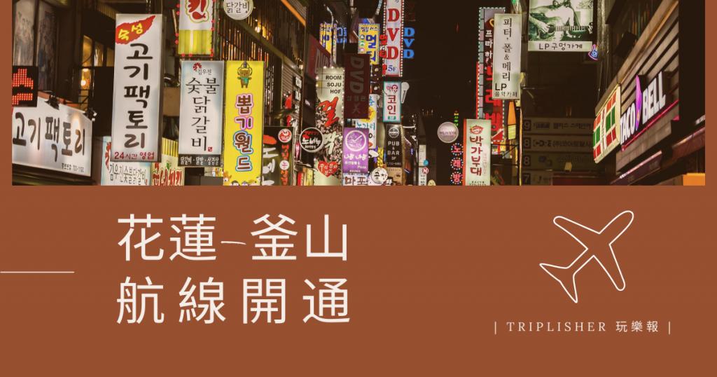【Triplisher玩樂報】東部的朋友們有福了!花蓮直飛韓國釜山航線開通